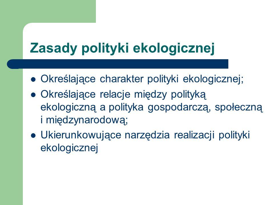 Zasady polityki ekologicznej Określające charakter polityki ekologicznej; Określające relacje między polityką ekologiczną a polityka gospodarczą, społ