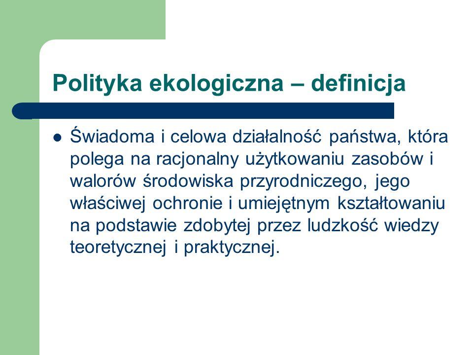 Polityka ekologiczna – definicja Świadoma i celowa działalność państwa, która polega na racjonalny użytkowaniu zasobów i walorów środowiska przyrodnic