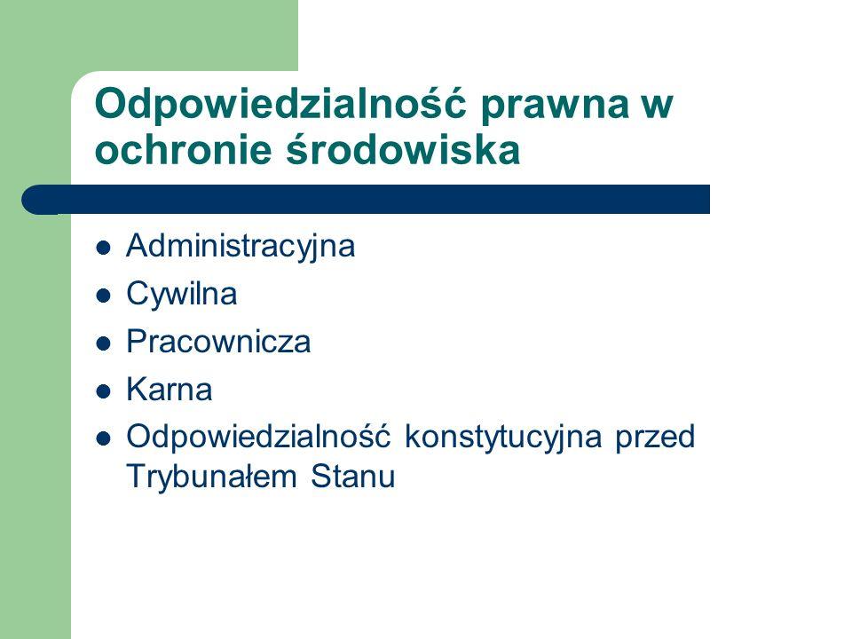 Odpowiedzialność prawna w ochronie środowiska Administracyjna Cywilna Pracownicza Karna Odpowiedzialność konstytucyjna przed Trybunałem Stanu