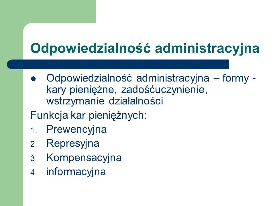 Odpowiedzialność administracyjna Odpowiedzialność administracyjna – formy - kary pieniężne, zadośćuczynienie, wstrzymanie działalności Funkcja kar pie