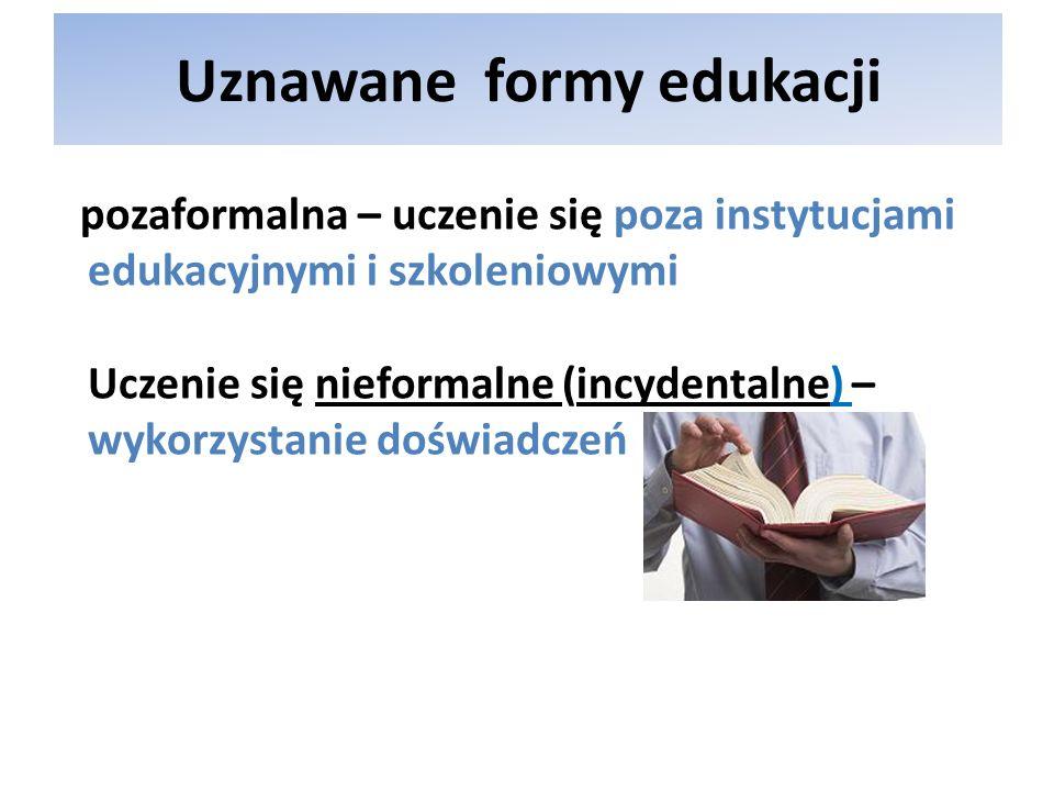 Uznawane formy edukacji pozaformalna – uczenie się poza instytucjami edukacyjnymi i szkoleniowymi Uczenie się nieformalne (incydentalne) – wykorzystan