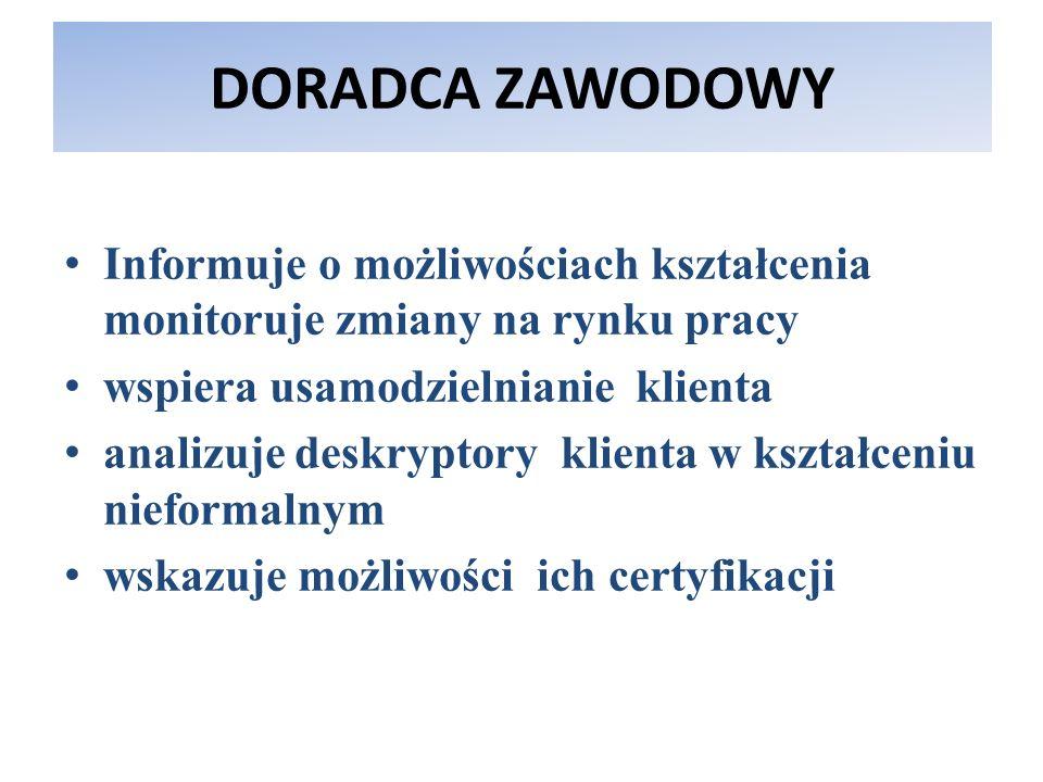 DORADCA ZAWODOWY Informuje o możliwościach kształcenia monitoruje zmiany na rynku pracy wspiera usamodzielnianie klienta analizuje deskryptory klienta