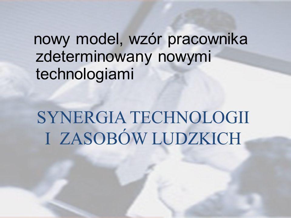 SYNERGIA TECHNOLOGII I ZASOBÓW LUDZKICH nowy model, wzór pracownika zdeterminowany nowymi technologiami