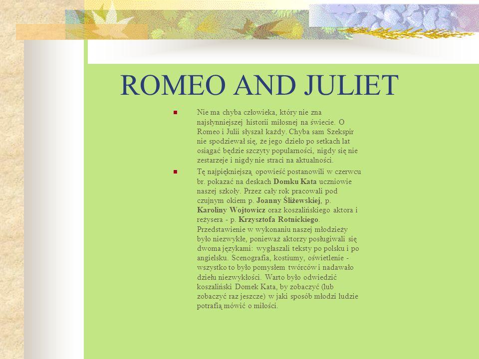 ROMEO AND JULIET Nie ma chyba człowieka, który nie zna najsłynniejszej historii miłosnej na świecie. O Romeo i Julii słyszał każdy. Chyba sam Szekspir
