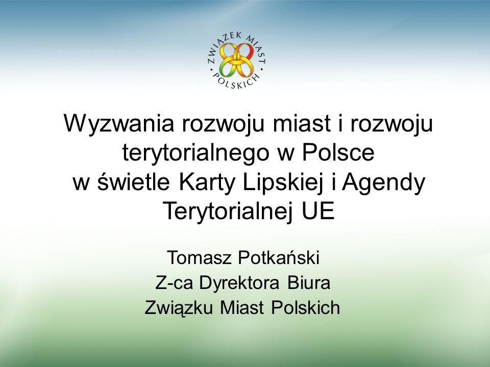 Tomasz Potkański Z-ca Dyrektora Biura Związku Miast Polskich Wyzwania rozwoju miast i rozwoju terytorialnego w Polsce w świetle Karty Lipskiej i Agend