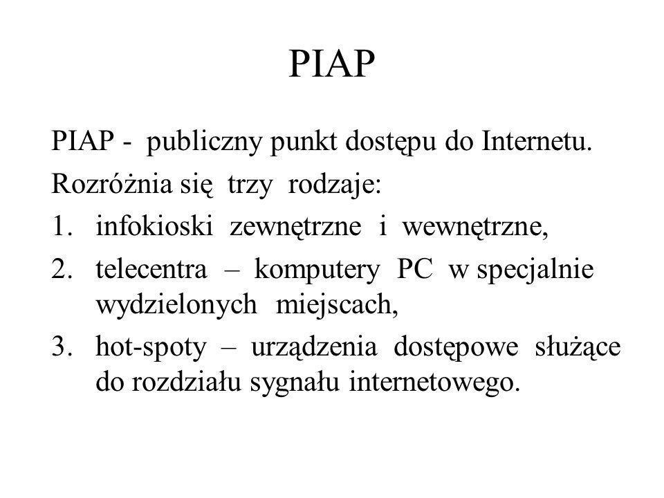 PIAP PIAP - publiczny punkt dostępu do Internetu. Rozróżnia się trzy rodzaje: 1.infokioski zewnętrzne i wewnętrzne, 2.telecentra – komputery PC w spec