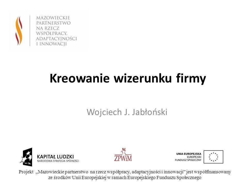 Kreowanie wizerunku firmy Wojciech J. Jabłoński Projekt Mazowieckie partnerstwo na rzecz współpracy, adaptacyjności i innowacji jest współfinansowany