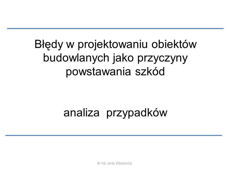 dr inż. Jerzy Obolewicz Błędy w projektowaniu obiektów budowlanych jako przyczyny powstawania szkód analiza przypadków
