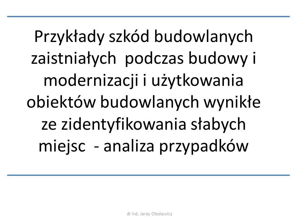 dr inż. Jerzy Obolewicz Przykłady szkód budowlanych zaistniałych podczas budowy i modernizacji i użytkowania obiektów budowlanych wynikłe ze zidentyfi