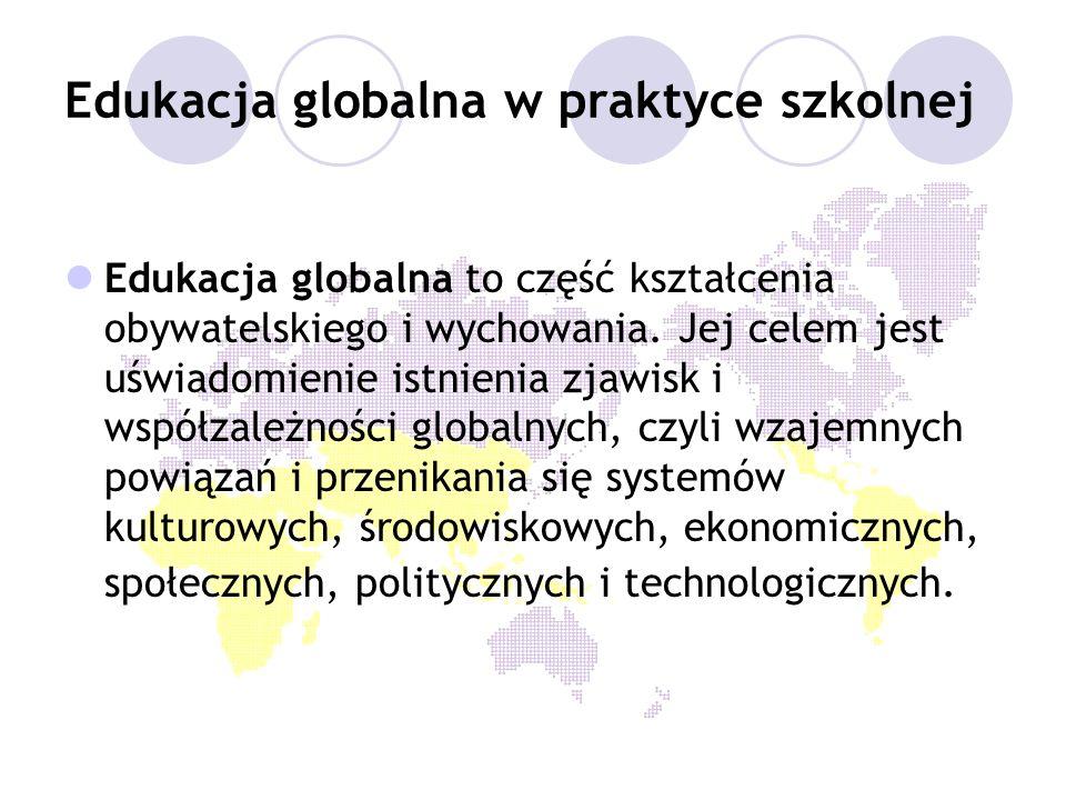 Edukacja globalna w praktyce szkolnej Edukacja globalna to część kształcenia obywatelskiego i wychowania. Jej celem jest uświadomienie istnienia zjawi