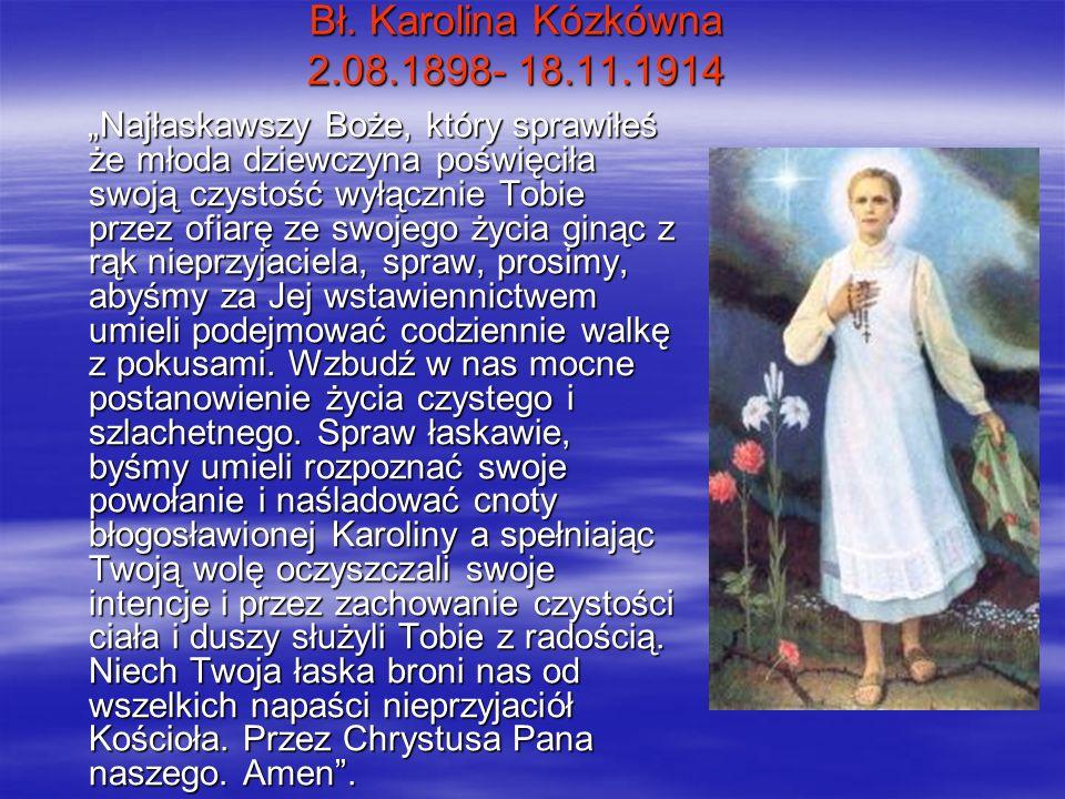 Bł. Karolina Kózkówna 2.08.1898- 18.11.1914 Najłaskawszy Boże, który sprawiłeś że młoda dziewczyna poświęciła swoją czystość wyłącznie Tobie przez ofi