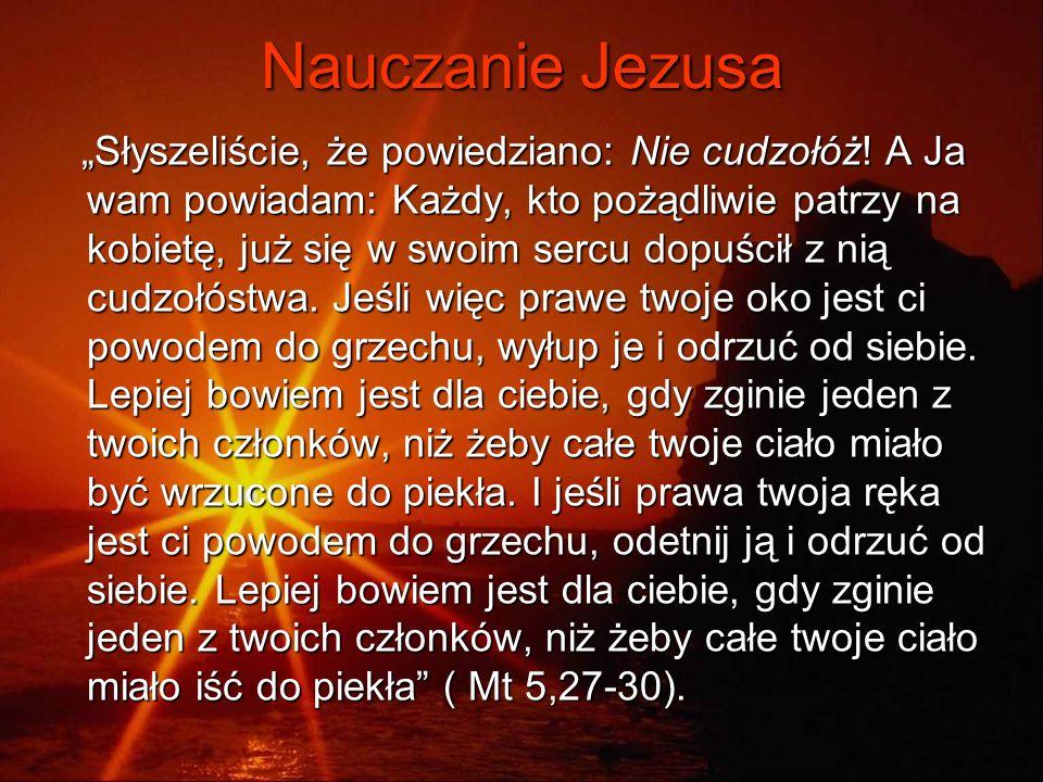 Nauczanie Jezusa Słyszeliście, że powiedziano: Nie cudzołóż! A Ja wam powiadam: Każdy, kto pożądliwie patrzy na kobietę, już się w swoim sercu dopuści