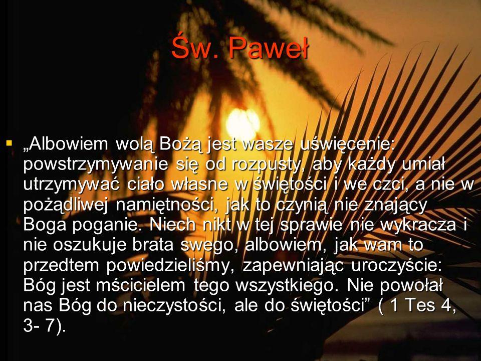 Św. Paweł Albowiem wolą Bożą jest wasze uświęcenie: powstrzymywanie się od rozpusty, aby każdy umiał utrzymywać ciało własne w świętości i we czci, a