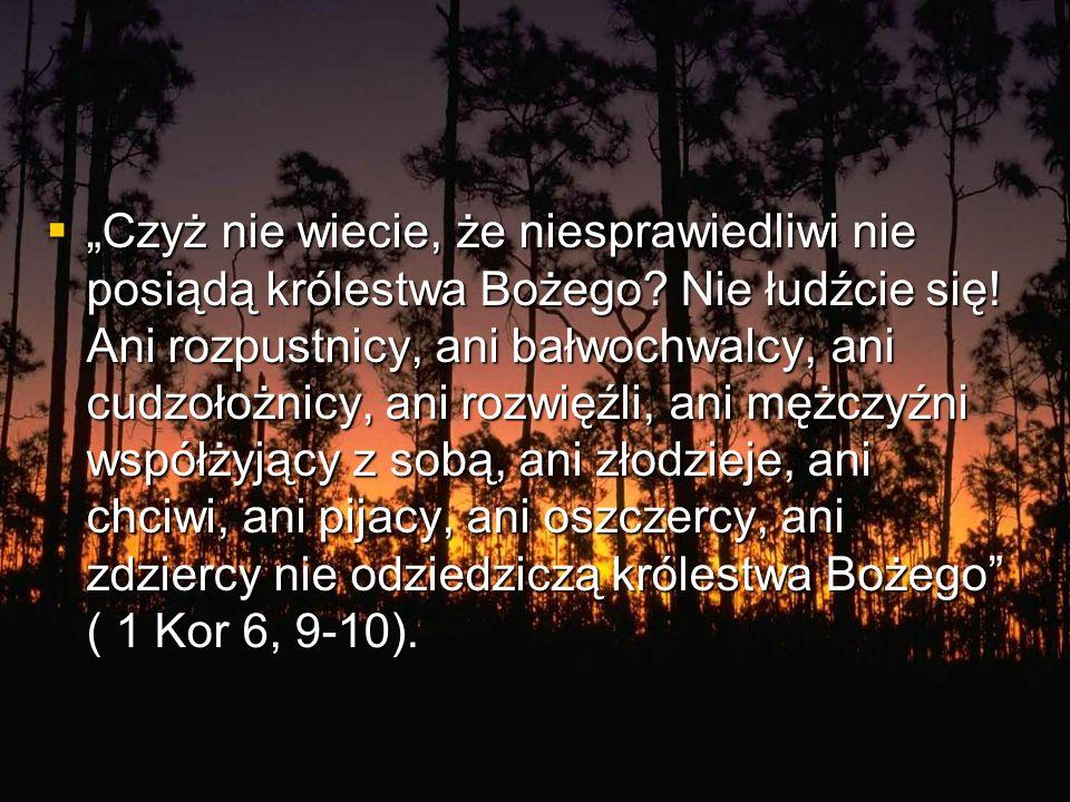 Czyż nie wiecie, że niesprawiedliwi nie posiądą królestwa Bożego? Nie łudźcie się! Ani rozpustnicy, ani bałwochwalcy, ani cudzołożnicy, ani rozwięźli,