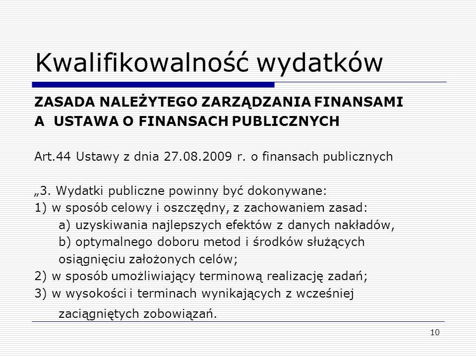 10 Kwalifikowalność wydatków ZASADA NALEŻYTEGO ZARZĄDZANIA FINANSAMI A USTAWA O FINANSACH PUBLICZNYCH Art.44 Ustawy z dnia 27.08.2009 r. o finansach p