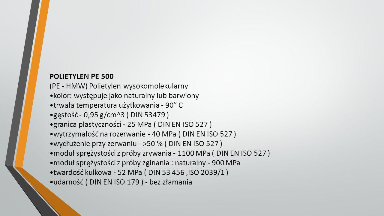 POLIETYLEN PE 500 (PE - HMW) Polietylen wysokomolekularny kolor: występuje jako naturalny lub barwiony trwała temperatura użytkowania - 90° C gęstość