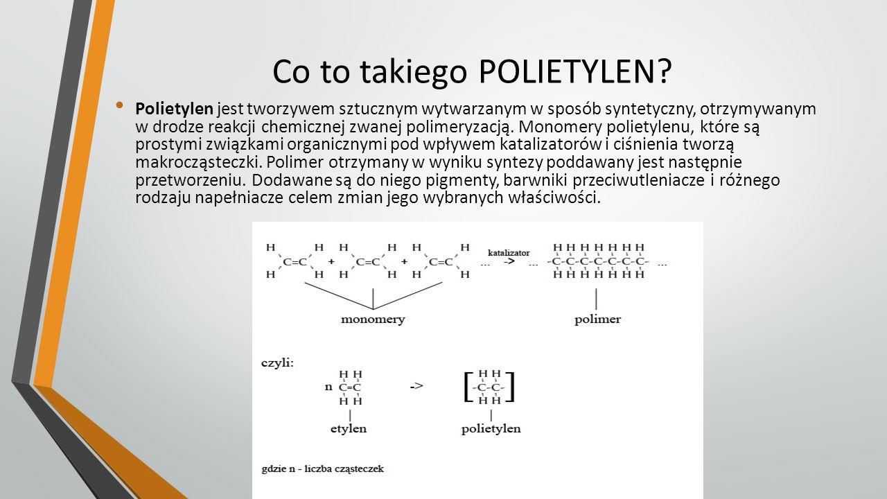 Co to takiego POLIETYLEN? Polietylen jest tworzywem sztucznym wytwarzanym w sposób syntetyczny, otrzymywanym w drodze reakcji chemicznej zwanej polime