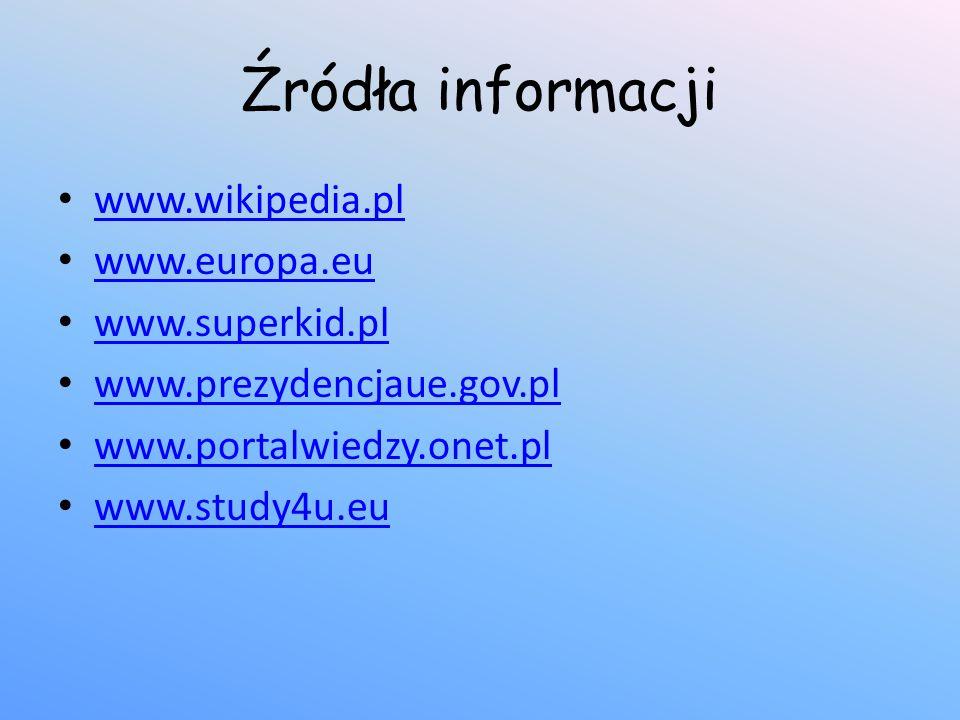 Źródła informacji www.wikipedia.pl www.europa.eu www.superkid.pl www.prezydencjaue.gov.pl www.portalwiedzy.onet.pl www.study4u.eu
