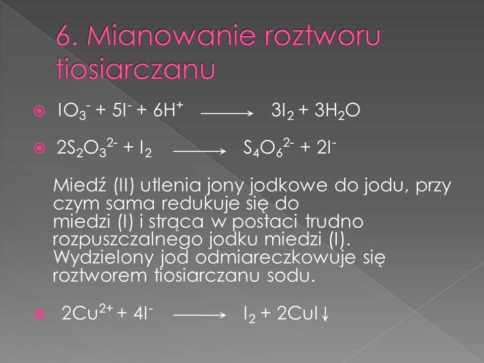 IO 3 - + 5I - + 6H + 3I 2 + 3H 2 O 2S 2 O 3 2- + I 2 S 4 O 6 2- + 2I - Miedź (II) utlenia jony jodkowe do jodu, przy czym sama redukuje się do miedzi