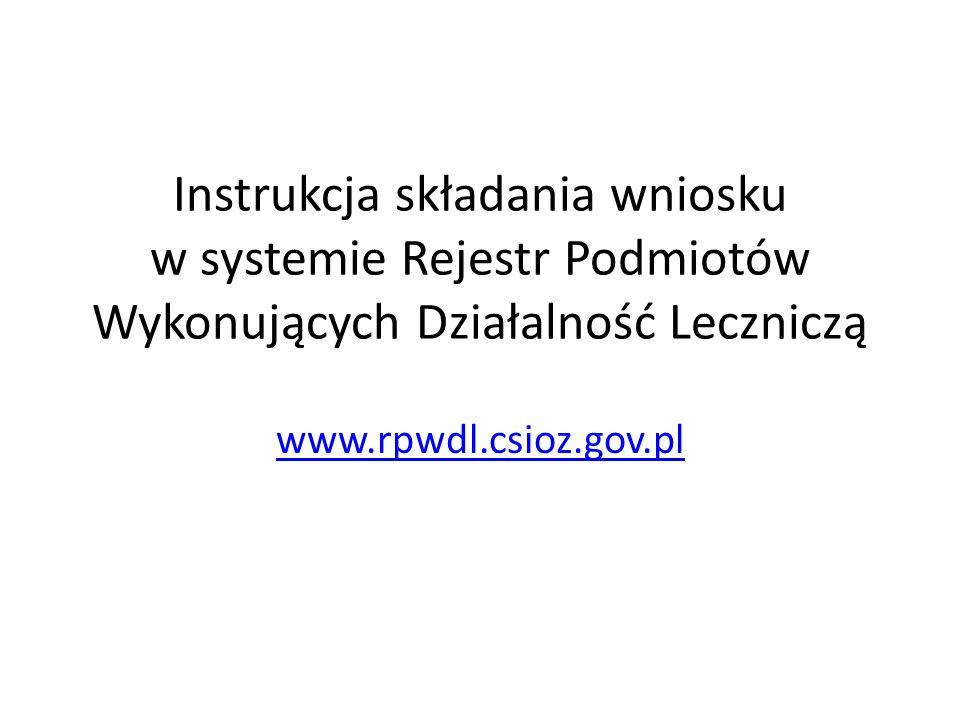 Instrukcja składania wniosku w systemie Rejestr Podmiotów Wykonujących Działalność Leczniczą www.rpwdl.csioz.gov.pl