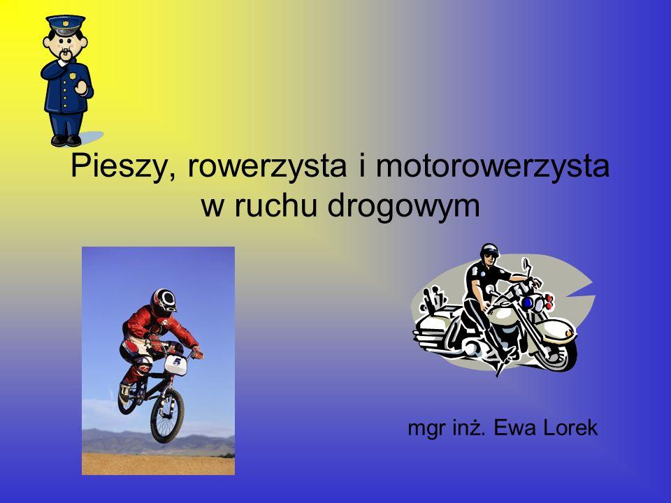 Pieszy, rowerzysta i motorowerzysta w ruchu drogowym mgr inż. Ewa Lorek