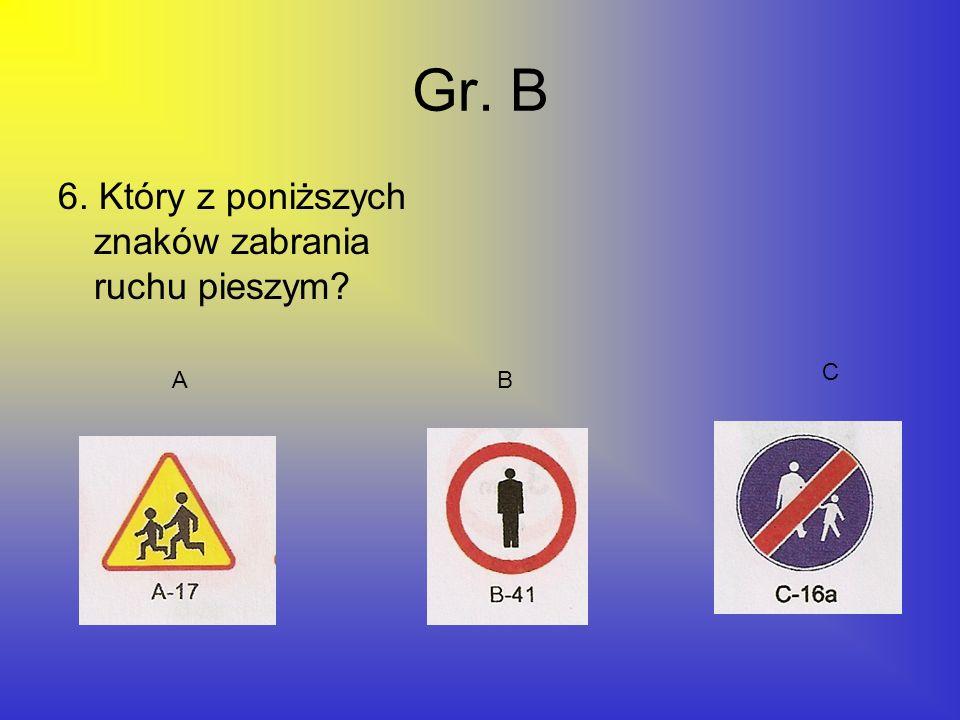 Gr. B 6. Który z poniższych znaków zabrania ruchu pieszym? AB C