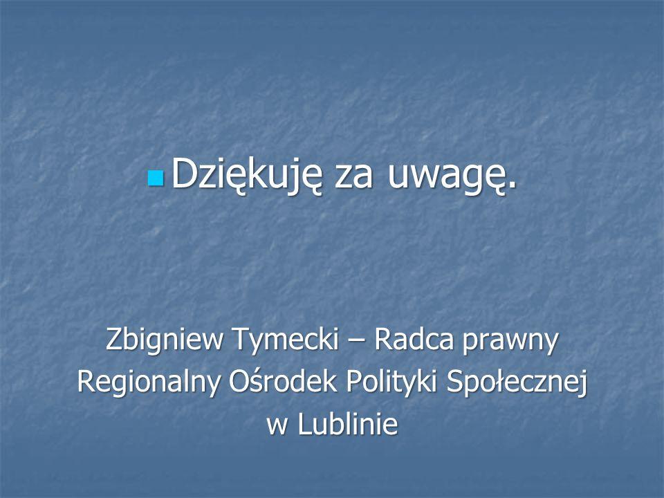 Dziękuję za uwagę. Dziękuję za uwagę. Zbigniew Tymecki – Radca prawny Regionalny Ośrodek Polityki Społecznej w Lublinie