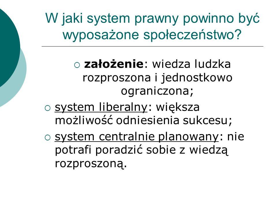 W jaki system prawny powinno być wyposażone społeczeństwo? założenie: wiedza ludzka rozproszona i jednostkowo ograniczona; system liberalny: większa m