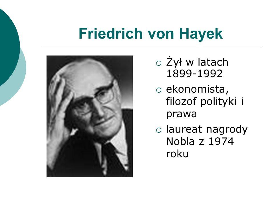 Friedrich von Hayek Żył w latach 1899-1992 ekonomista, filozof polityki i prawa laureat nagrody Nobla z 1974 roku