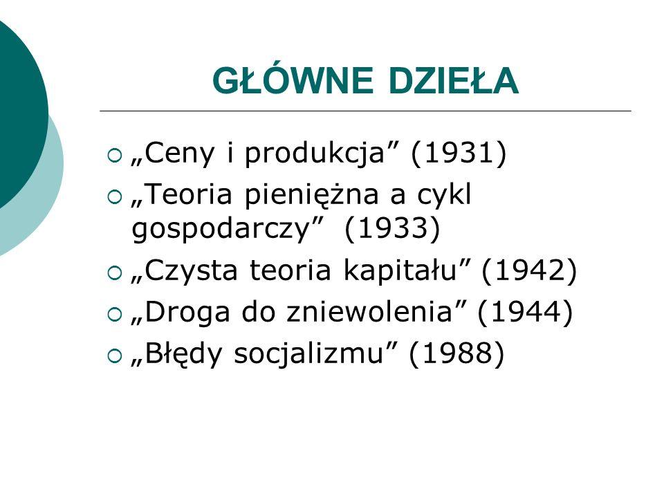 GŁÓWNE DZIEŁA Ceny i produkcja (1931) Teoria pieniężna a cykl gospodarczy (1933) Czysta teoria kapitału (1942) Droga do zniewolenia (1944) Błędy socja