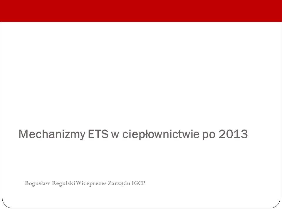 Bogusław Regulski Wiceprezes Zarz ą du IGCP Mechanizmy ETS w ciepłownictwie po 2013