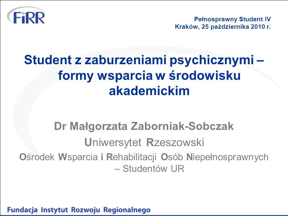 Pełnosprawny Student IV Kraków, 25 października 2010 r. Student z zaburzeniami psychicznymi – formy wsparcia w środowisku akademickim Dr Małgorzata Za