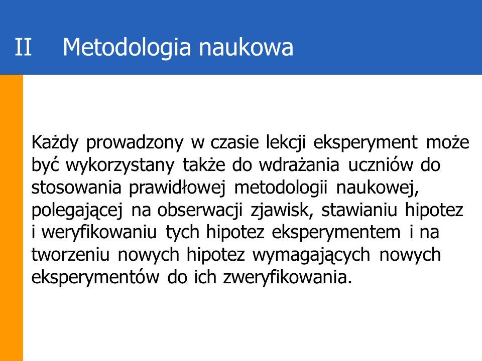 IIMetodologia naukowa Każdy prowadzony w czasie lekcji eksperyment może być wykorzystany także do wdrażania uczniów do stosowania prawidłowej metodolo