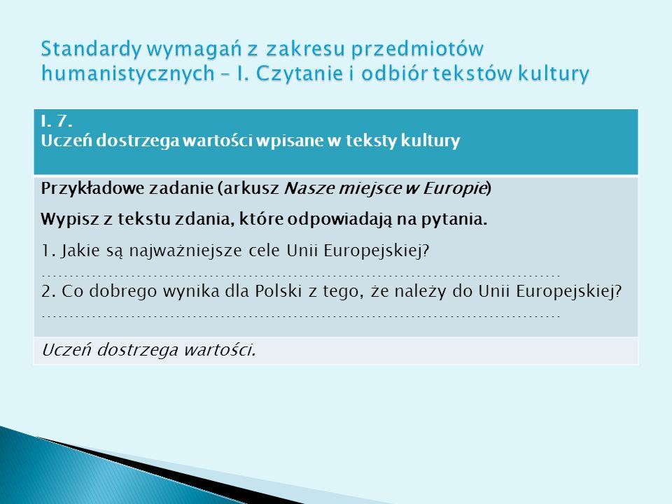 I. 7. Uczeń dostrzega wartości wpisane w teksty kultury Przykładowe zadanie (arkusz Nasze miejsce w Europie) Wypisz z tekstu zdania, które odpowiadają