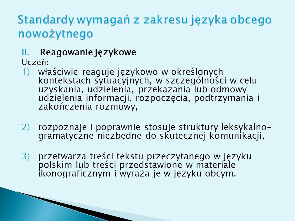 II.Reagowanie językowe Uczeń: 1)właściwie reaguje językowo w określonych kontekstach sytuacyjnych, w szczególności w celu uzyskania, udzielenia, przek