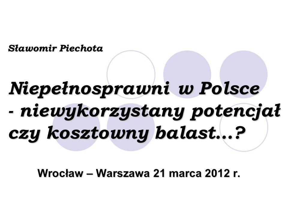 Sławomir Piechota Niepełnosprawni w Polsce - niewykorzystany potencjał czy kosztowny balast…? Wrocław – Warszawa 21 marca 2012 r.