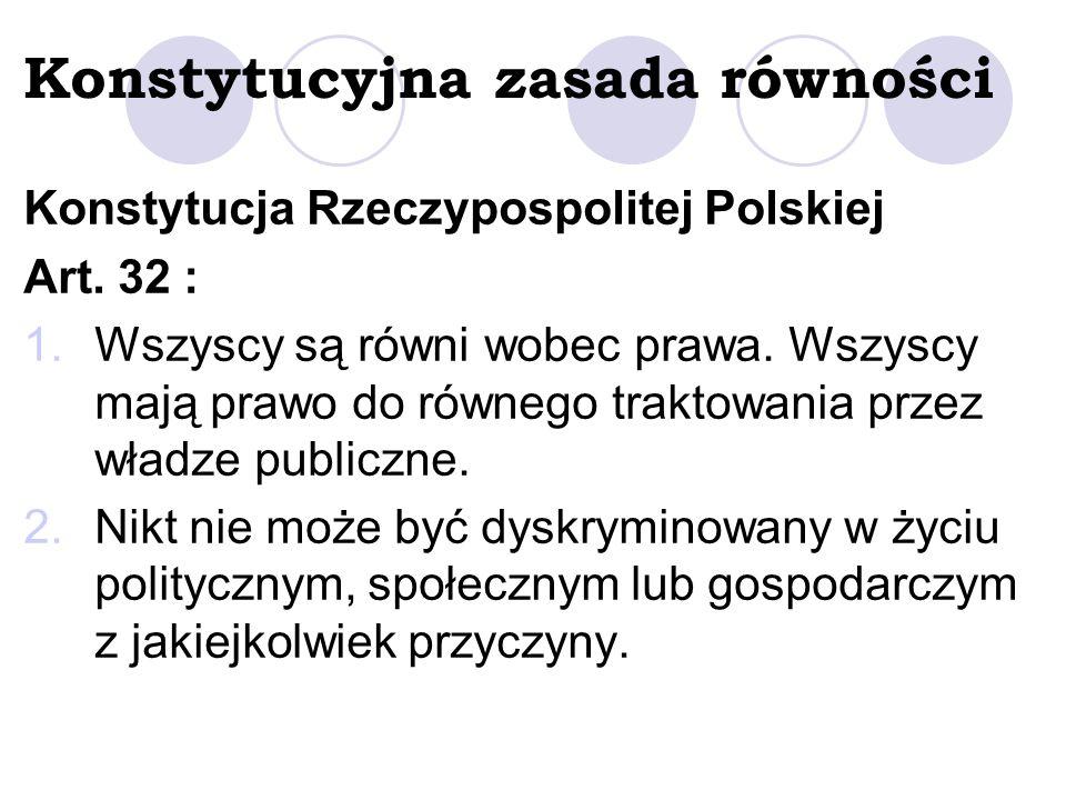 Konstytucyjna zasada równości Konstytucja Rzeczypospolitej Polskiej Art. 32 : 1.Wszyscy są równi wobec prawa. Wszyscy mają prawo do równego traktowani