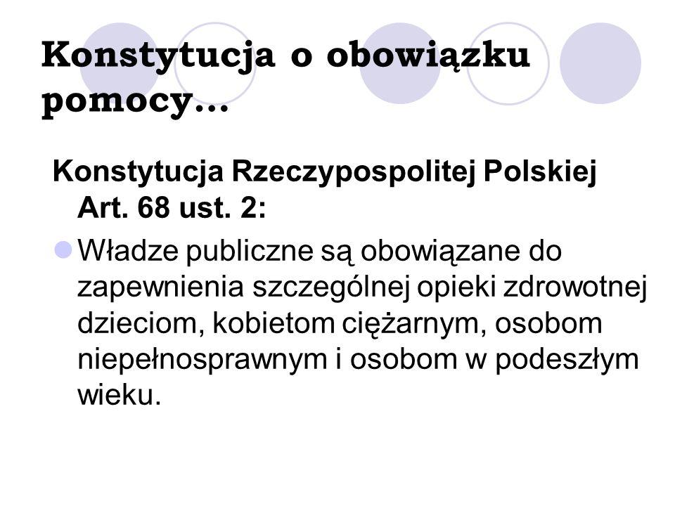 Konstytucja o obowiązku pomocy… Konstytucja Rzeczypospolitej Polskiej Art. 68 ust. 2: Władze publiczne są obowiązane do zapewnienia szczególnej opieki