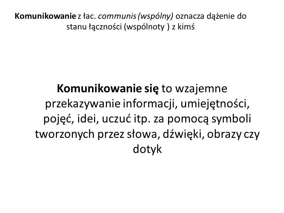 Komunikowanie z łac. communis (wspólny) oznacza dążenie do stanu łączności (wspólnoty ) z kimś Komunikowanie się to wzajemne przekazywanie informacji,