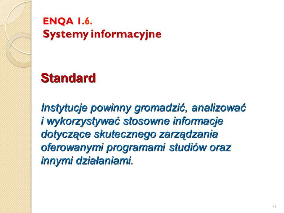 31 ENQA 1.6. Systemy informacyjne Standard Instytucje powinny gromadzić, analizować i wykorzystywać stosowne informacje dotyczące skutecznego zarządza