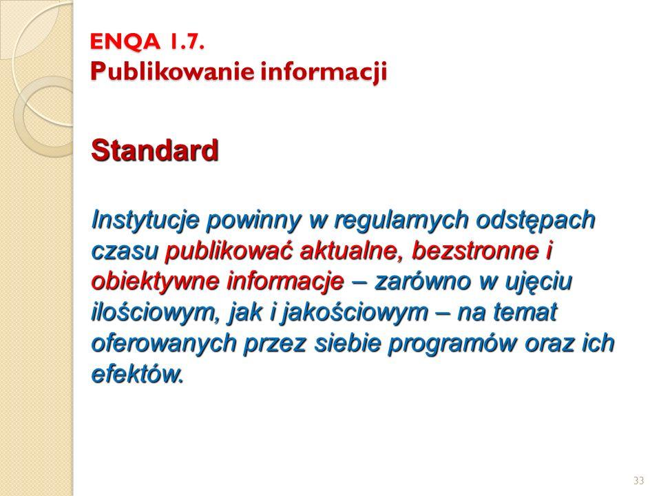 33 ENQA 1.7. Publikowanie informacji Standard Instytucje powinny w regularnych odstępach czasu publikować aktualne, bezstronne i obiektywne informacje