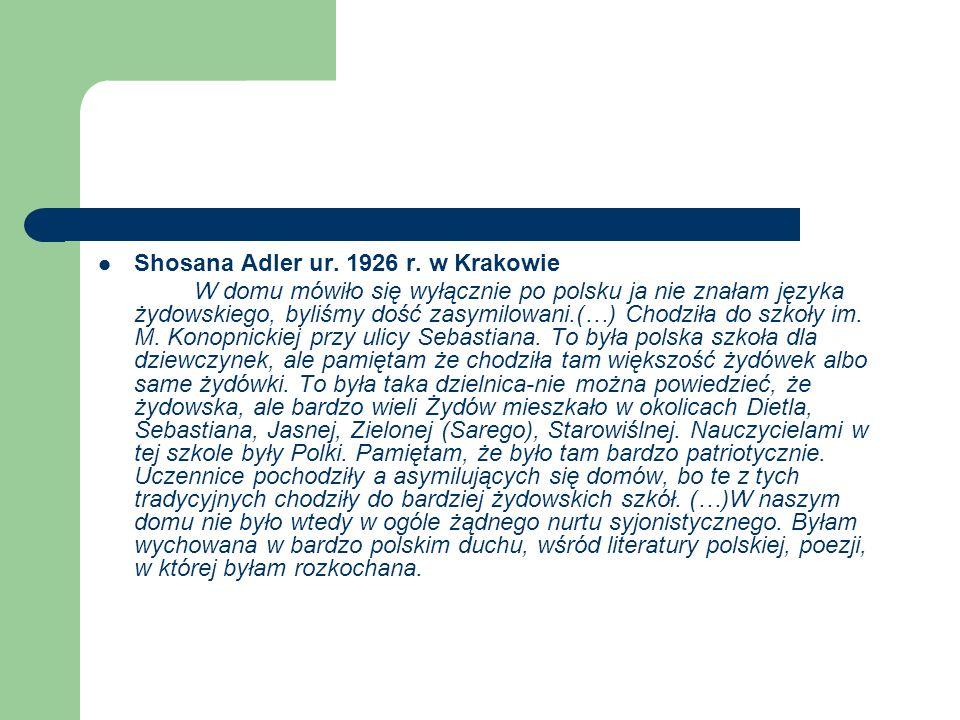 Shosana Adler ur. 1926 r. w Krakowie W domu mówiło się wyłącznie po polsku ja nie znałam języka żydowskiego, byliśmy dość zasymilowani.(…) Chodziła do