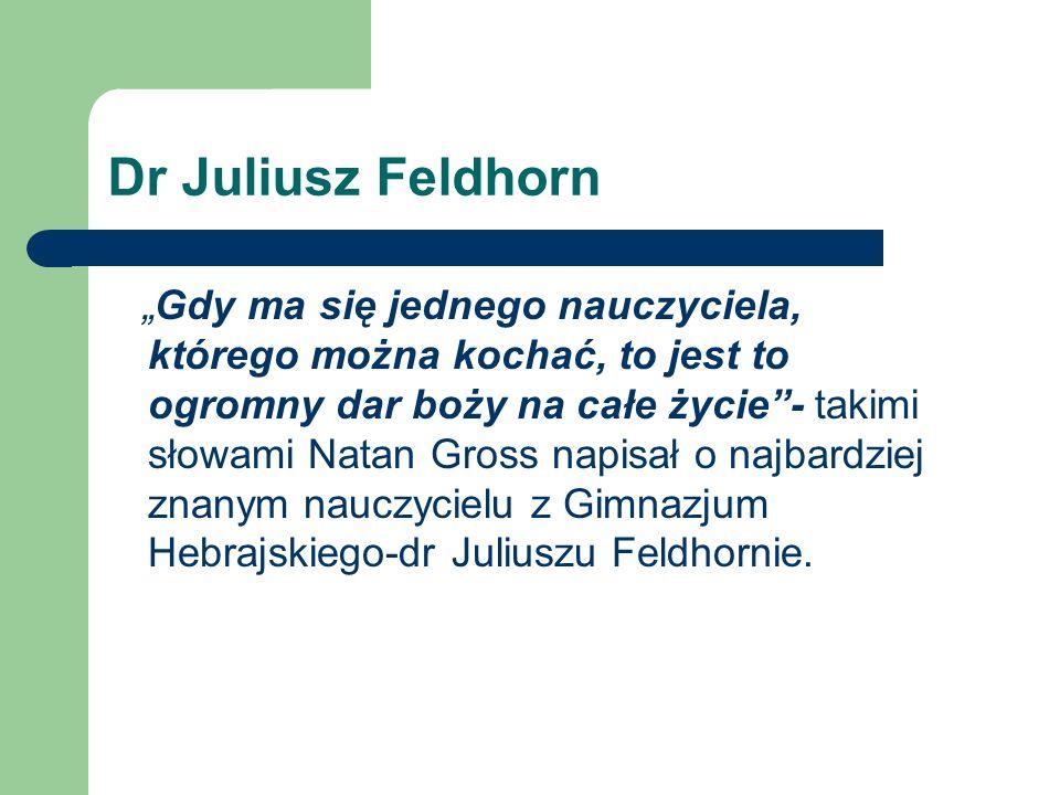 Dr Juliusz Feldhorn Gdy ma się jednego nauczyciela, którego można kochać, to jest to ogromny dar boży na całe życie- takimi słowami Natan Gross napisa
