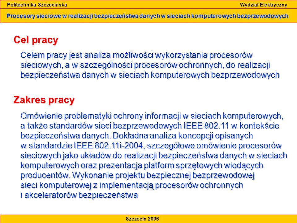 Procesory sieciowe w realizacji bezpieczeństwa danych w sieciach komputerowych bezprzewodowych Politechnika Szczecińska Wydział Elektryczny Szczecin 2006 Zarys pracy Analiza możliwości wykorzystania procesorów sieciowych do realizacji bezpieczeństwa danych w sieciach komputerowych bezprzewodowych Analiza możliwości wykorzystania procesorów sieciowych do realizacji bezpieczeństwa danych w sieciach komputerowych bezprzewodowych Omówienie zagadnień związanych z ochroną informacji w sieciach komputerowych, definicja polityki bezpieczeństwa i jej rola Omówienie zagadnień związanych z ochroną informacji w sieciach komputerowych, definicja polityki bezpieczeństwa i jej rola Standardy IEEE 802.11 oraz IEEE 802.11i Standardy IEEE 802.11 oraz IEEE 802.11i Przegląd mechanizmów zapewniania poufności i integralności danych w sieciach WLAN Przegląd mechanizmów zapewniania poufności i integralności danych w sieciach WLAN Szczegółowe omówienie procesorów sieciowych, procesorów ochronnych oraz akceleratorów bezpieczeństwa z prezentacją platform sprzętowych wiodących producentów Szczegółowe omówienie procesorów sieciowych, procesorów ochronnych oraz akceleratorów bezpieczeństwa z prezentacją platform sprzętowych wiodących producentów Projekt bezpiecznej sieci 802.11 z implementacją procesorów sieciowych dla firmy klasy Enterprise, z wykorzystaniem protokołu CCMP i szyfrowania AES, uwierzytelniania 802.1x, sieci wirtualnych VLAN oraz sieci IPSec VPN Projekt bezpiecznej sieci 802.11 z implementacją procesorów sieciowych dla firmy klasy Enterprise, z wykorzystaniem protokołu CCMP i szyfrowania AES, uwierzytelniania 802.1x, sieci wirtualnych VLAN oraz sieci IPSec VPN