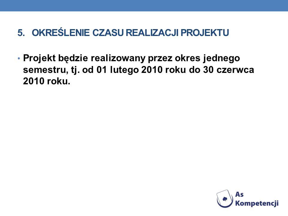 5.OKREŚLENIE CZASU REALIZACJI PROJEKTU Projekt będzie realizowany przez okres jednego semestru, tj. od 01 lutego 2010 roku do 30 czerwca 2010 roku.