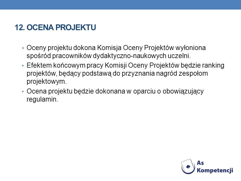 12.OCENA PROJEKTU Oceny projektu dokona Komisja Oceny Projektów wyłoniona spośród pracowników dydaktyczno-naukowych uczelni. Efektem końcowym pracy Ko