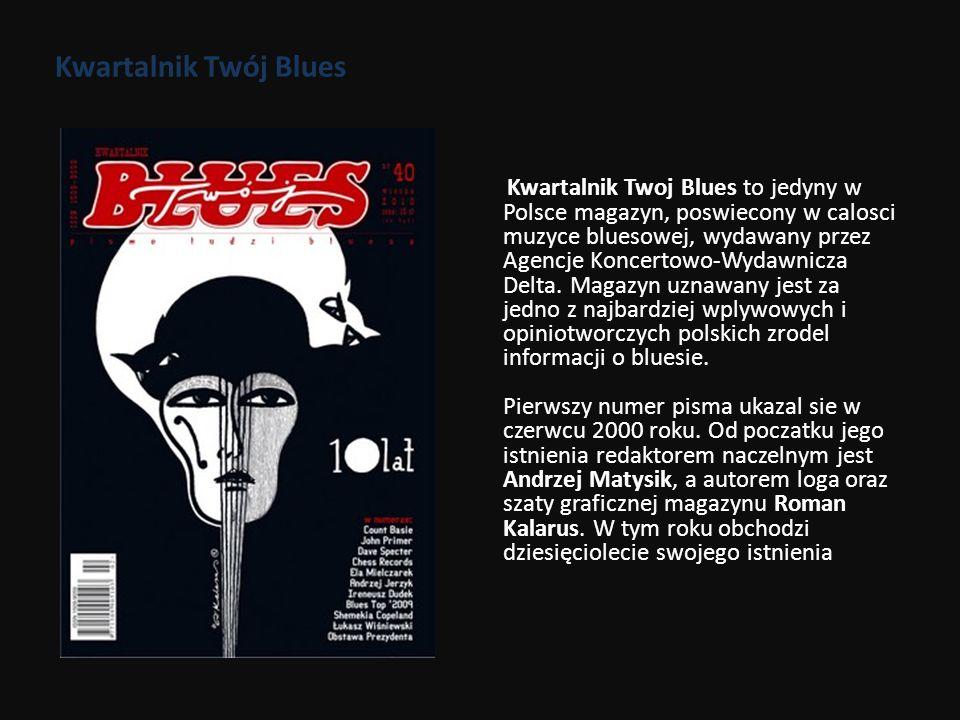 Kwartalnik Twój Blues Kwartalnik Twoj Blues to jedyny w Polsce magazyn, poswiecony w calosci muzyce bluesowej, wydawany przez Agencje Koncertowo-Wydaw