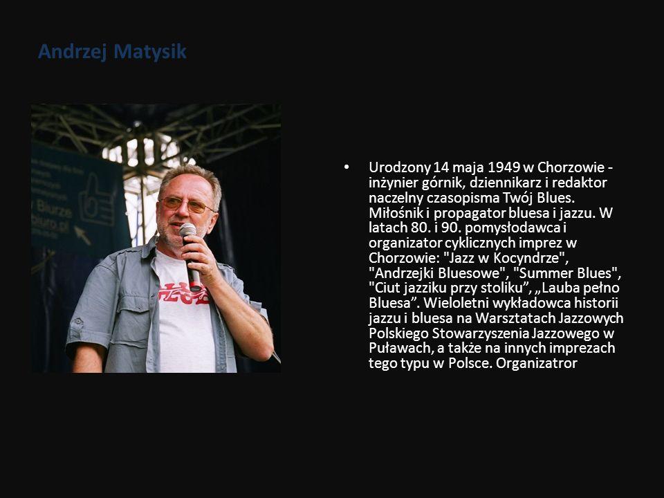 Andrzej Matysik Urodzony 14 maja 1949 w Chorzowie - inżynier górnik, dziennikarz i redaktor naczelny czasopisma Twój Blues. Miłośnik i propagator blue