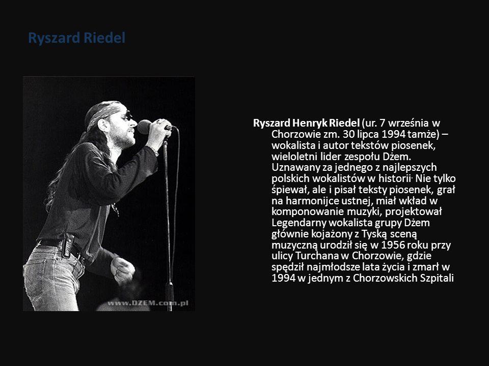 Ryszard Riedel Ryszard Henryk Riedel (ur. 7 września w Chorzowie zm. 30 lipca 1994 tamże) – wokalista i autor tekstów piosenek, wieloletni lider zespo
