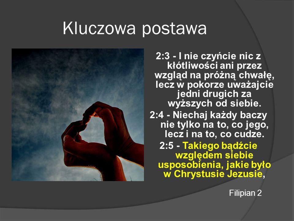 Kluczowa postawa 2:3 - I nie czyńcie nic z kłótliwości ani przez wzgląd na próżną chwałę, lecz w pokorze uważajcie jedni drugich za wyższych od siebie